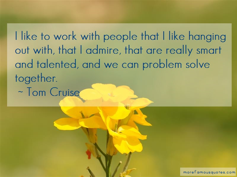 Tom Cruise Quotes: I like to work with people that i like