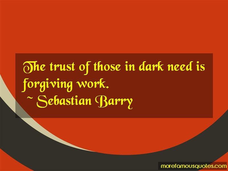 Sebastian Barry Quotes: The Trust Of Those In Dark Need Is