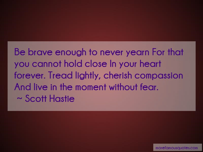 Scott Hastie Quotes: Be brave enough to never yearn for that