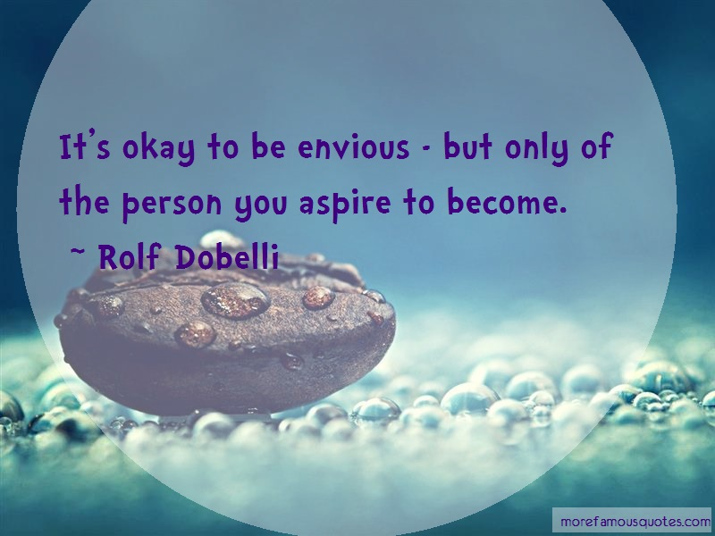 Rolf Dobelli Quotes: Its Okay To Be Envious But Only Of The
