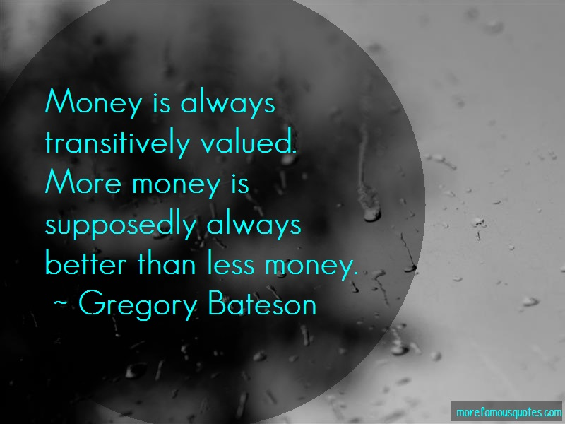 Gregory Bateson Quotes: Money Is Always Transitively Valued More