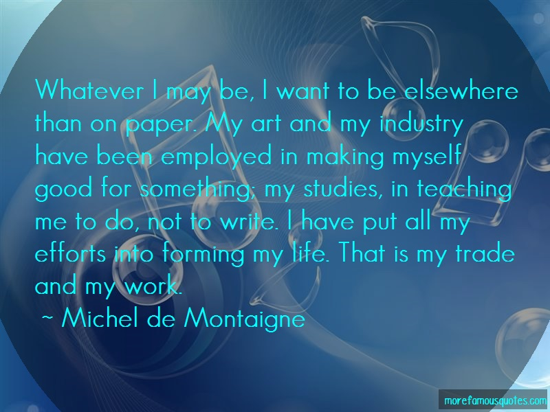 Michel De Montaigne Quotes: Whatever i may be i want to be elsewhere