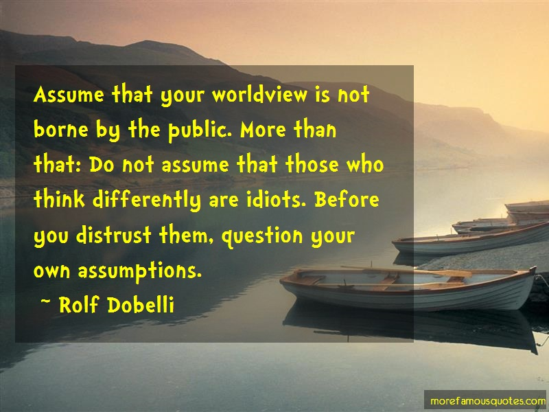 Rolf Dobelli Quotes: Assume That Your Worldview Is Not Borne