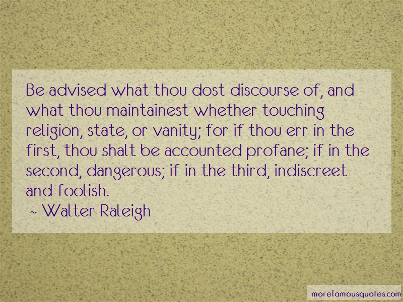 Walter Raleigh Quotes: Be advised what thou dost discourse of