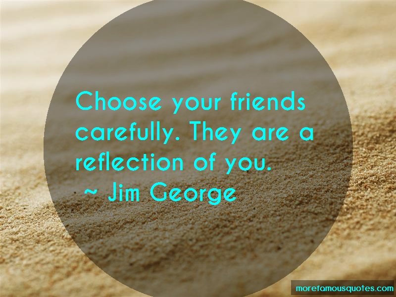 Jim George Quotes: Choose Your Friends Carefully They Are A