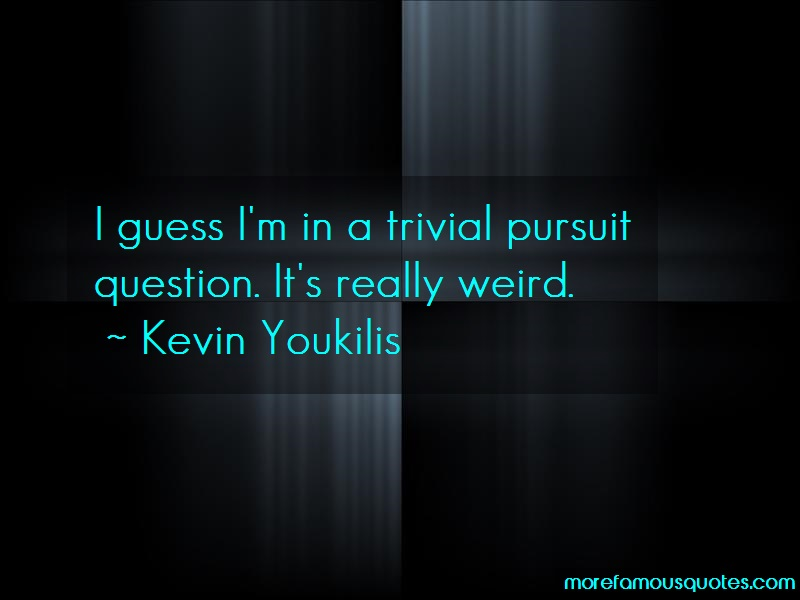 Kevin Youkilis Quotes: I guess im in a trivial pursuit question