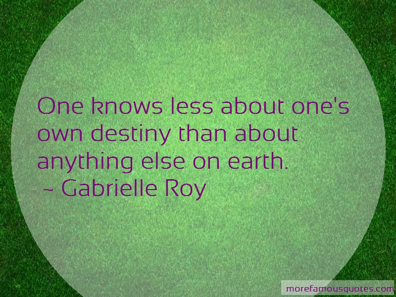 Gabrielle Roy Quotes: One knows less about ones own destiny