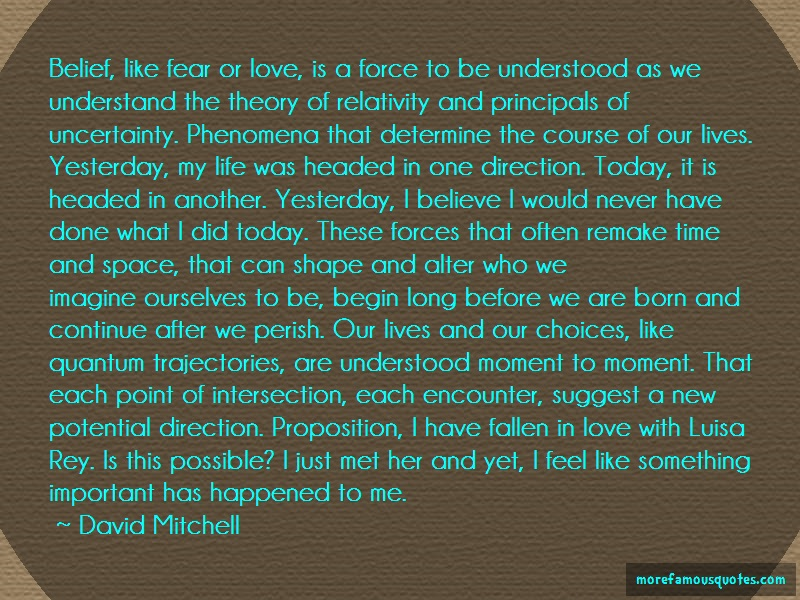 David Mitchell Quotes: Belief like fear or love is a force to