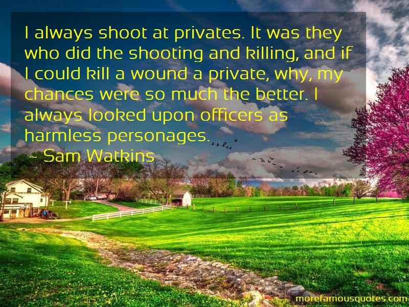 Sam Watkins Quotes: I always shoot at privates it was they