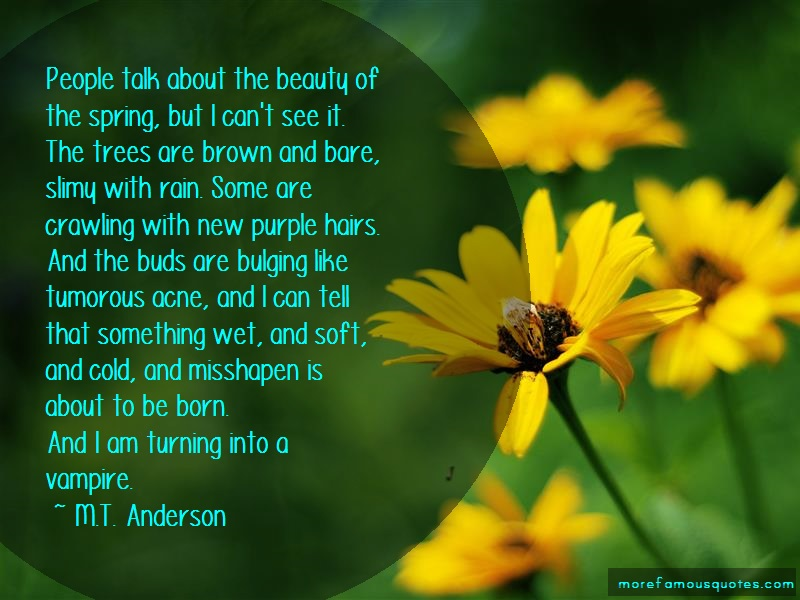 M.T. Anderson Quotes: People talk about the beauty of the
