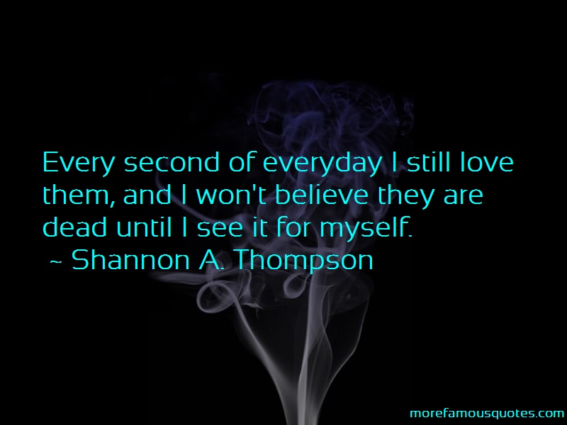 Shannon A. Thompson Quotes: Every Second Of Everyday I Still Love