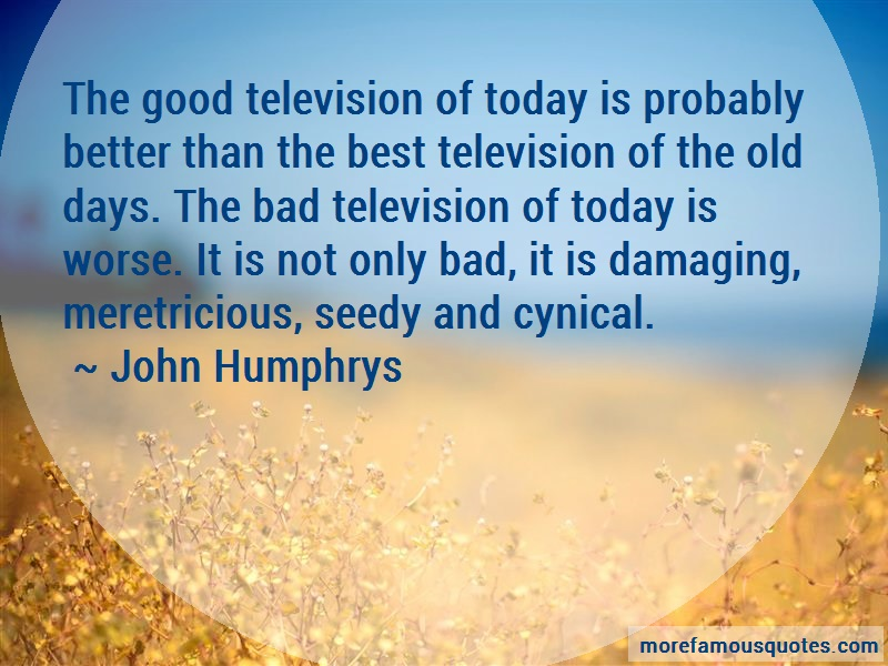 John Humphrys Quotes: The good television of today is probably