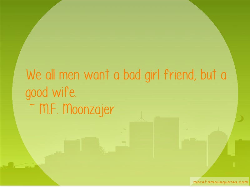 M.F. Moonzajer Quotes: We all men want a bad girl friend but a