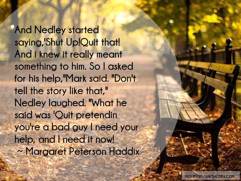 Margaret Peterson Haddix Quotes: And nedley started saying shut up quit