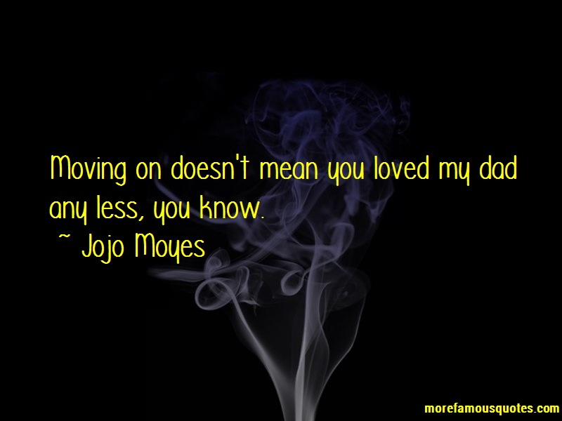 Jojo Moyes Quotes: Moving on doesnt mean you loved my dad