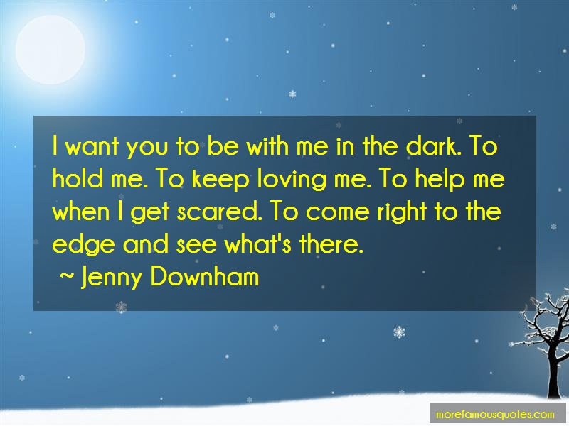 Jenny Downham Quotes: I want you to be with me in the dark to
