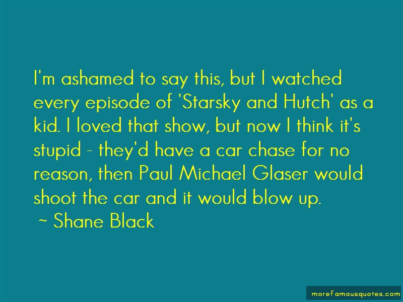 Shane Black Quotes: Im ashamed to say this but i watched