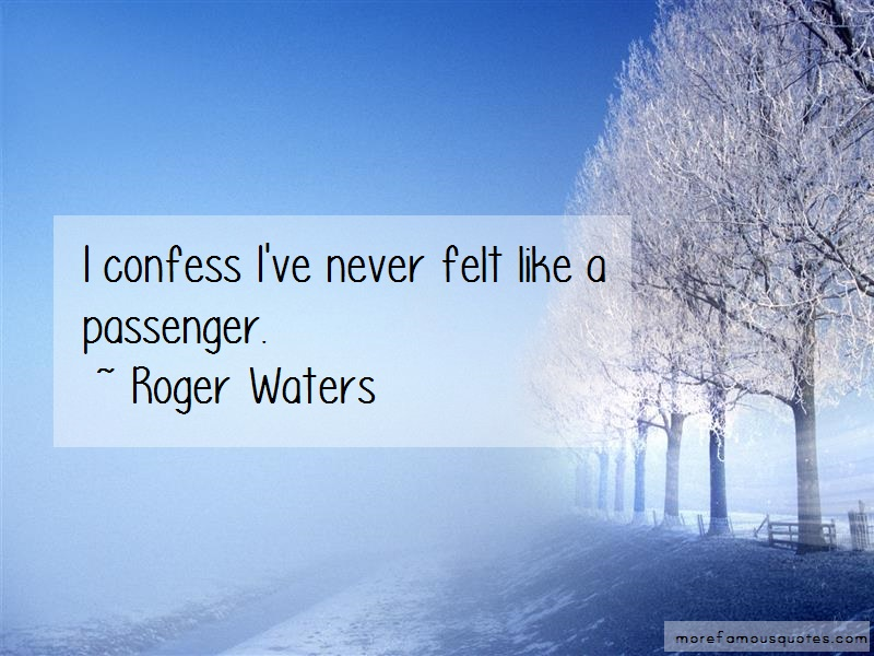 Roger Waters Quotes: I confess ive never felt like a