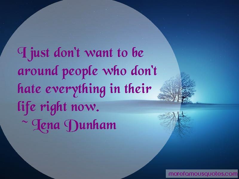 Lena Dunham Quotes: I Just Dont Want To Be Around People Who