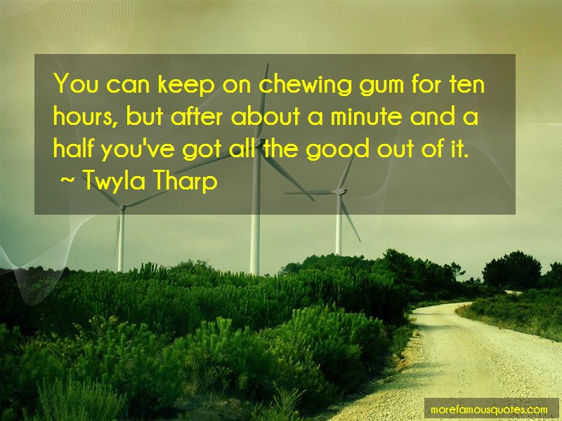 Twyla Tharp Quotes: You can keep on chewing gum for ten