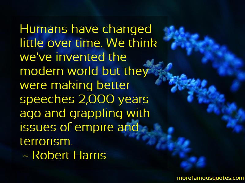 Robert Harris Quotes: Humans have changed little over time we
