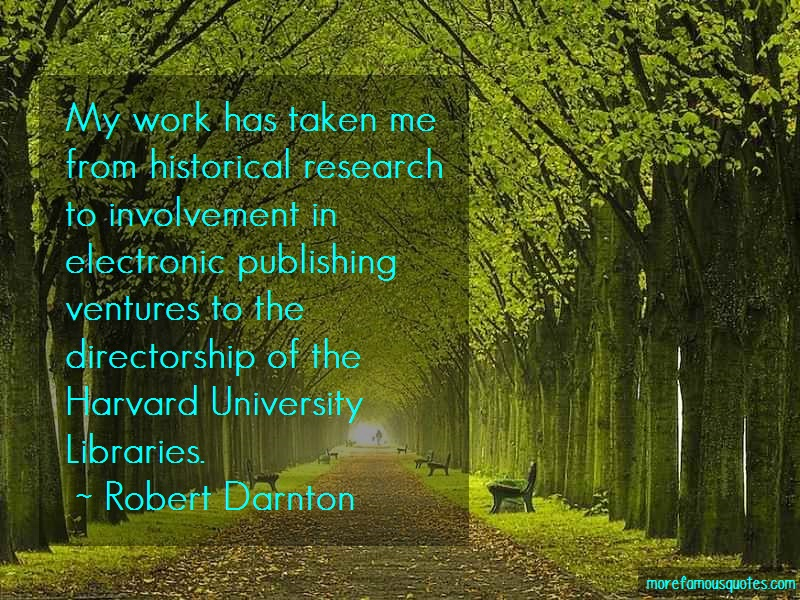 Robert Darnton Quotes: My work has taken me from historical