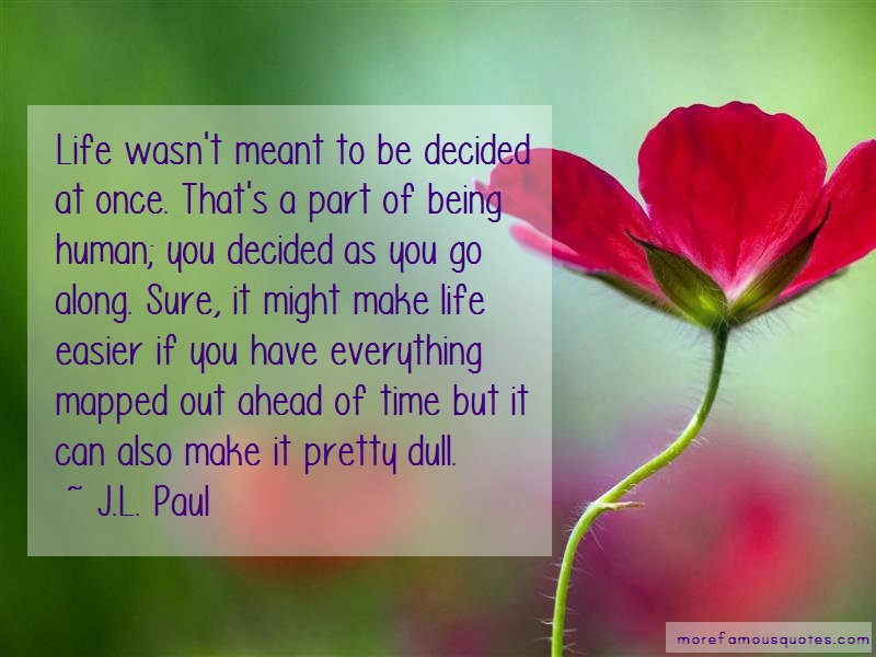 J.L. Paul Quotes: Life Wasnt Meant To Be Decided At Once