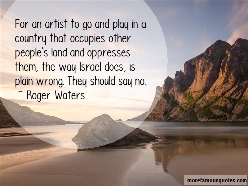 Roger Waters Quotes: For an artist to go and play in a