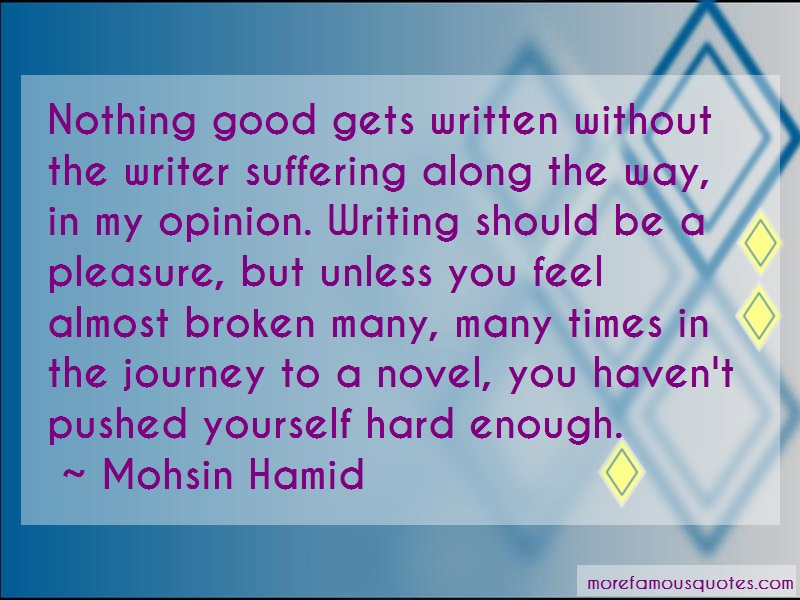 Mohsin Hamid Quotes: Nothing good gets written without the