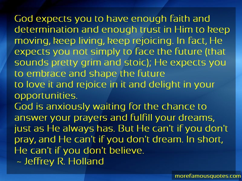 Jeffrey R. Holland Quotes: God expects you to have enough faith and