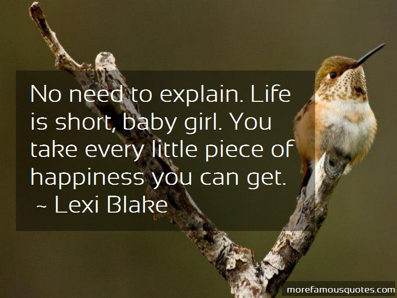 Lexi Blake Quotes: No need to explain life is short baby