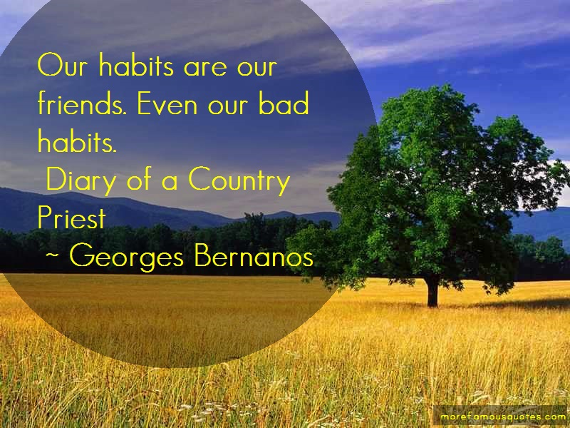 Georges Bernanos Quotes: Our habits are our friends even our bad