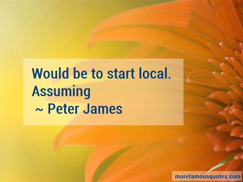 Peter James Quotes: Would Be To Start Local Assuming