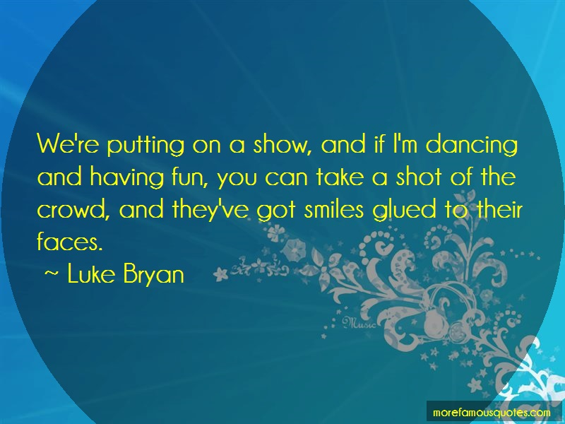 Luke Bryan Quotes: Were putting on a show and if im dancing