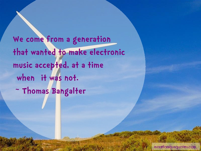Thomas Bangalter Quotes: We come from a generation that wanted to