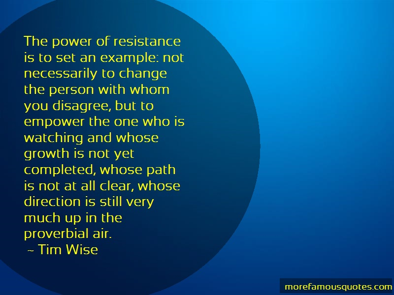 Tim Wise Quotes: The power of resistance is to set an