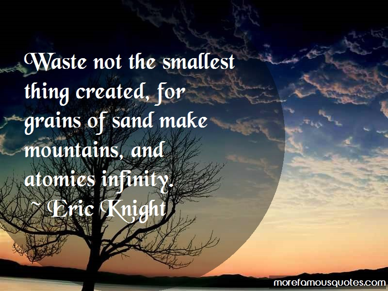 Eric Knight Quotes: Waste not the smallest thing created for