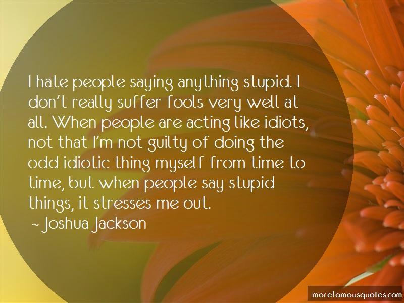 Joshua Jackson Quotes: I hate people saying anything stupid i