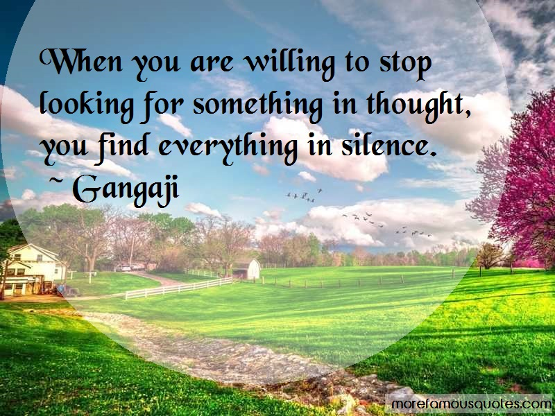 Gangaji Quotes: When You Are Willing To Stop Looking For
