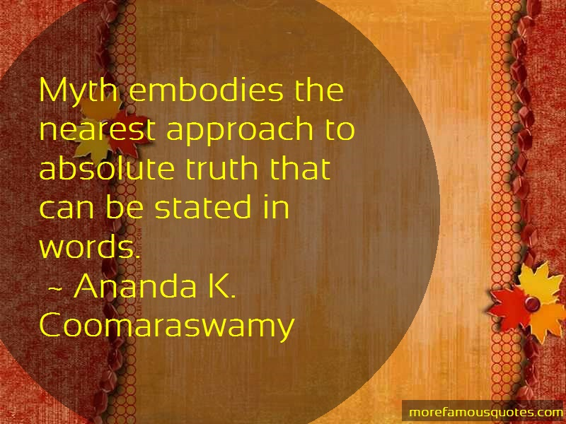 Ananda K. Coomaraswamy Quotes: Myth Embodies The Nearest Approach To