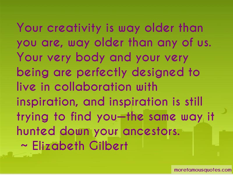 Elizabeth Gilbert Quotes: Your creativity is way older than you