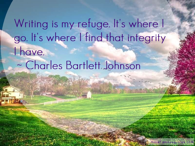 Charles Bartlett Johnson Quotes: Writing is my refuge its where i go its