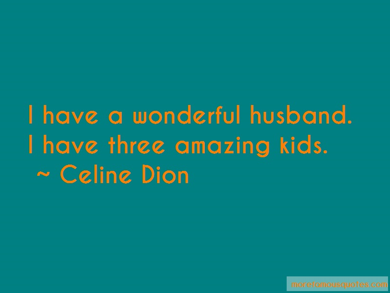 Celine Dion Quotes: I have a wonderful husband i have three