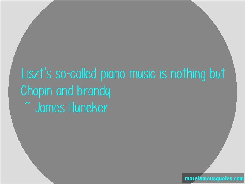 James Huneker Quotes: Liszts So Called Piano Music Is Nothing