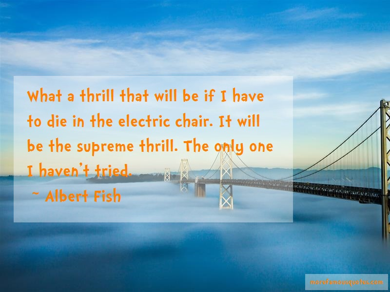 Albert Fish Quotes: What a thrill that will be if i have to