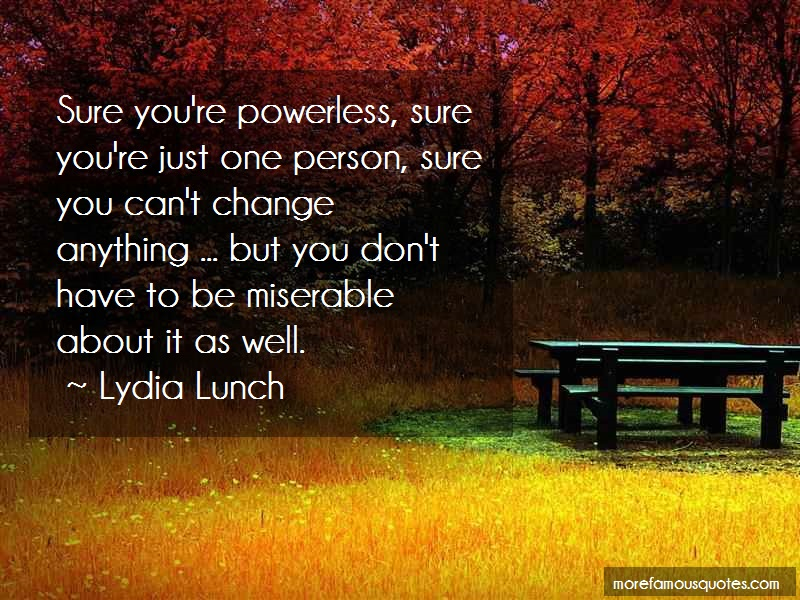 Lydia Lunch Quotes: Sure Youre Powerless Sure Youre Just One