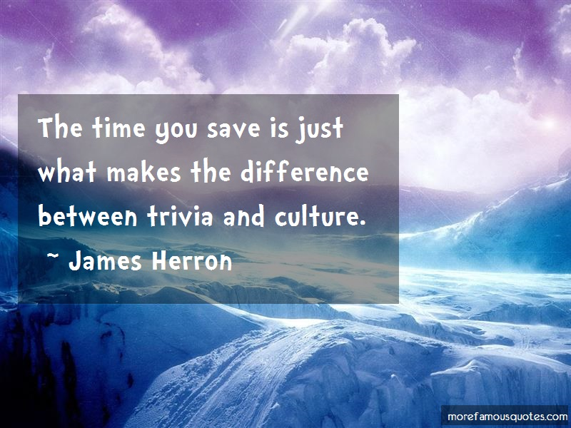 James Herron Quotes: The time you save is just what makes the
