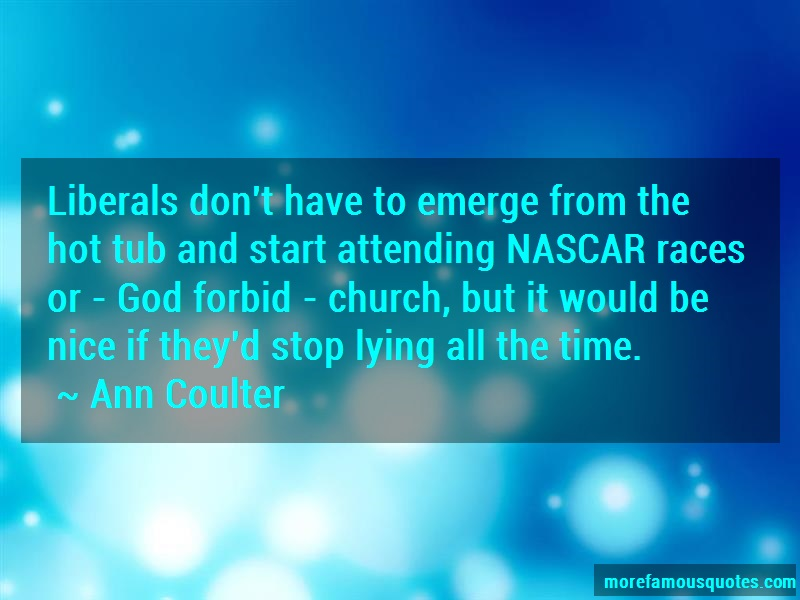 Ann Coulter Quotes: Liberals dont have to emerge from the