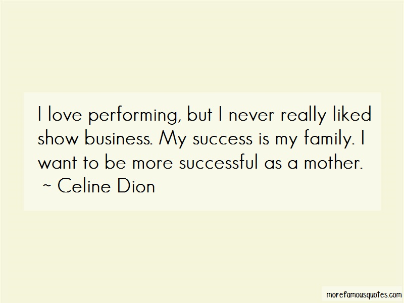 Celine Dion Quotes: I Love Performing But I Never Really
