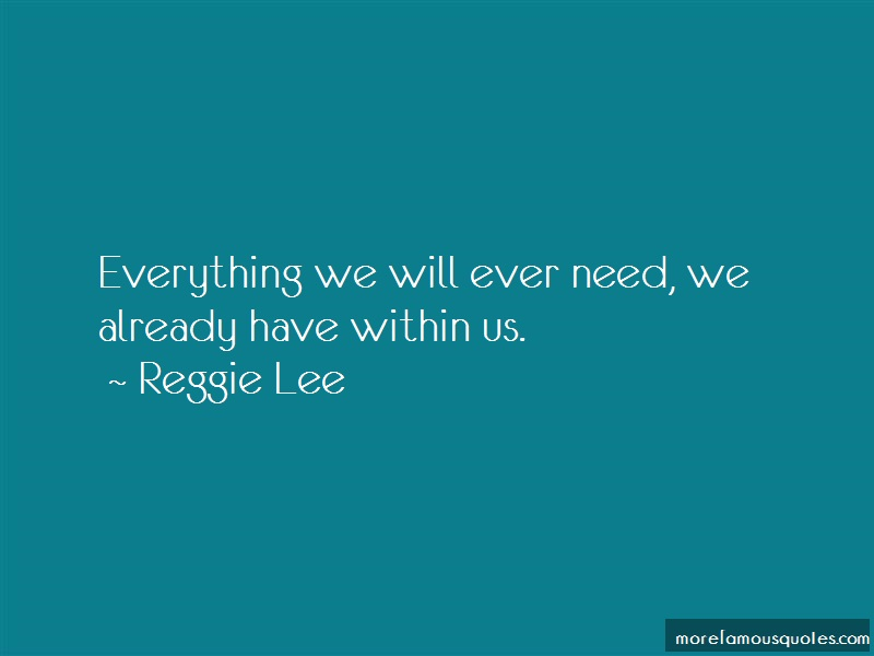 Reggie Lee Quotes: Everything we will ever need we already